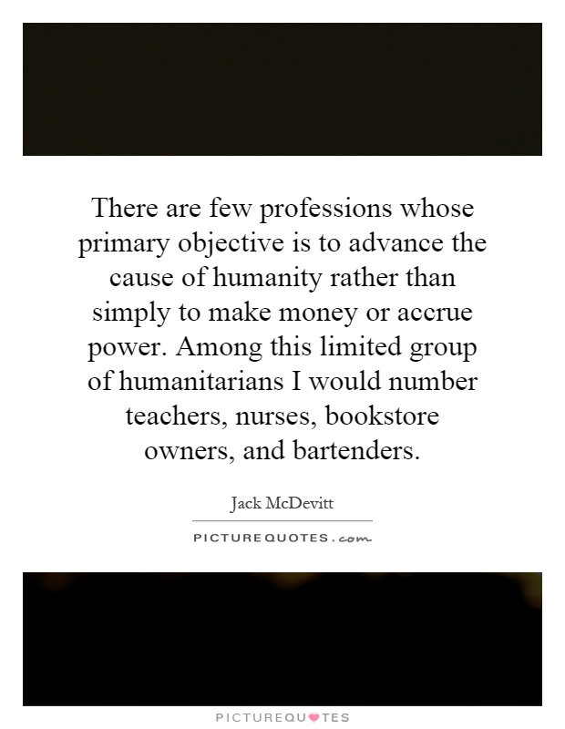 There are few professions whose primary objective is to advance the cause of humanity rather than simply to make money or accrue power. Among this limited group of humanitarians I would number teachers, nurses, bookstore owners, and bartenders Picture Quote #1