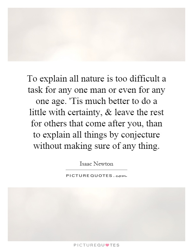 To explain all nature is too difficult a task for any one man or even for any one age. 'Tis much better to do a little with certainty, and leave the rest for others that come after you, than to explain all things by conjecture without making sure of any thing Picture Quote #1