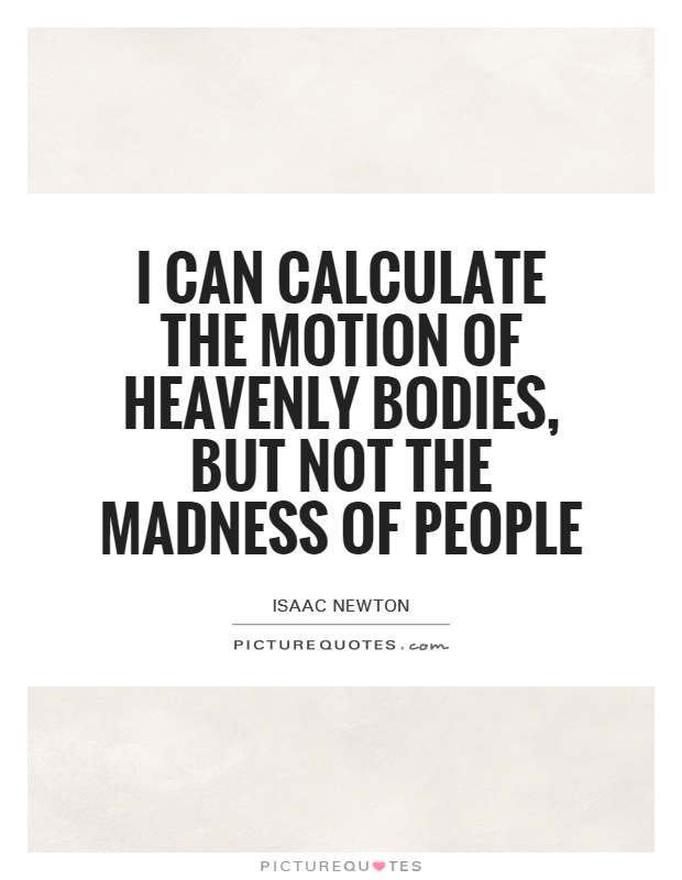 I can calculate the motion of heavenly bodies, but not the madness of people Picture Quote #1