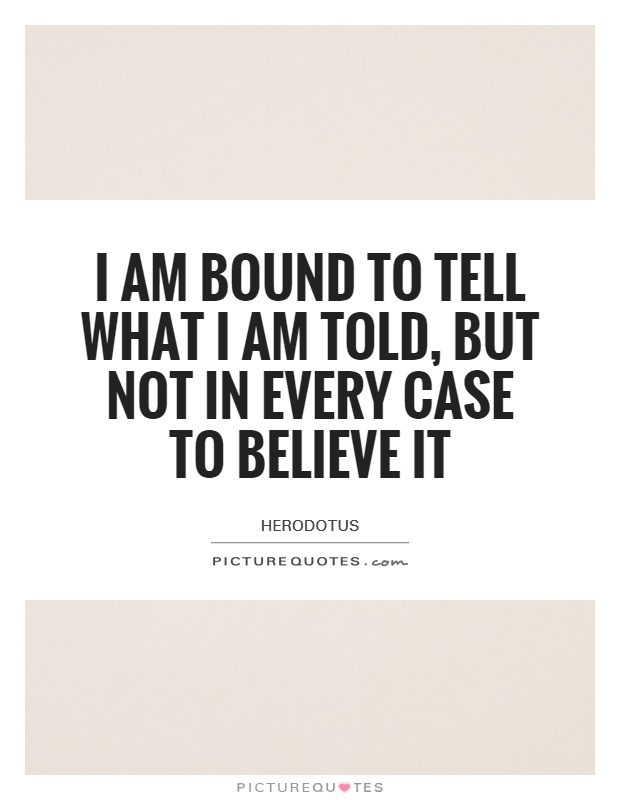 I am bound to tell what I am told, but not in every case to believe it Picture Quote #1