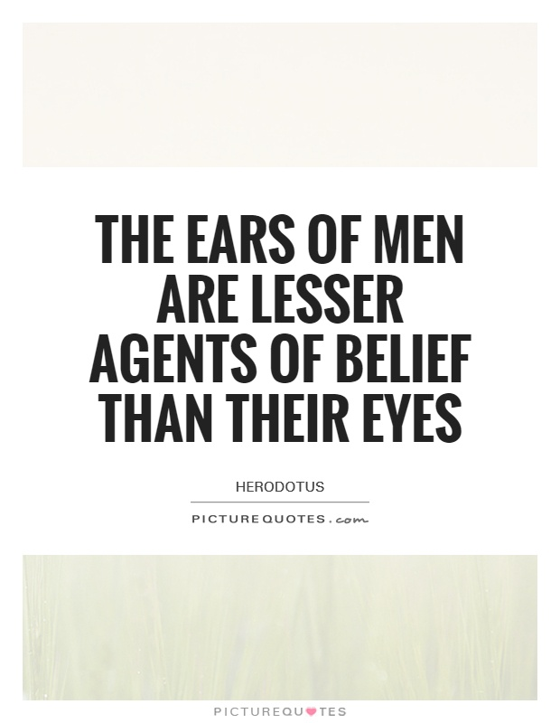 The ears of men are lesser agents of belief than their eyes Picture Quote #1