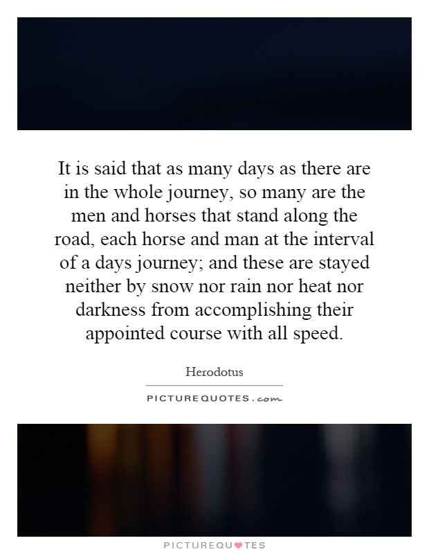 It is said that as many days as there are in the whole journey, so many are the men and horses that stand along the road, each horse and man at the interval of a days journey; and these are stayed neither by snow nor rain nor heat nor darkness from accomplishing their appointed course with all speed Picture Quote #1