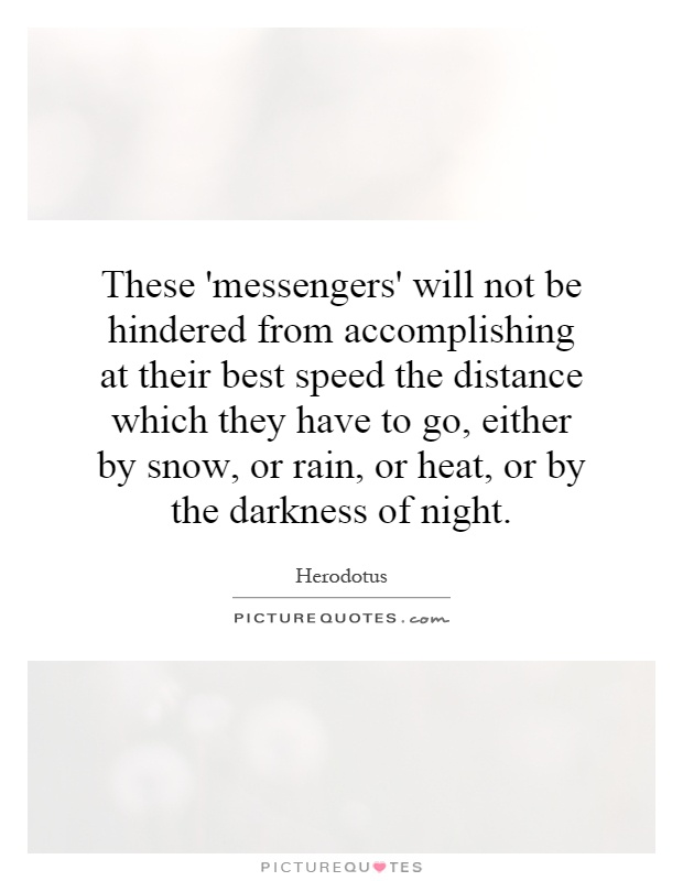 These 'messengers' will not be hindered from accomplishing at their best speed the distance which they have to go, either by snow, or rain, or heat, or by the darkness of night Picture Quote #1