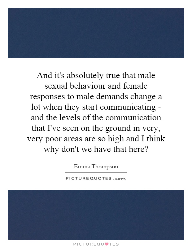 And it's absolutely true that male sexual behaviour and female responses to male demands change a lot when they start communicating - and the levels of the communication that I've seen on the ground in very, very poor areas are so high and I think why don't we have that here? Picture Quote #1