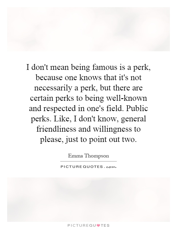 I don't mean being famous is a perk, because one knows that it's not necessarily a perk, but there are certain perks to being well-known and respected in one's field. Public perks. Like, I don't know, general friendliness and willingness to please, just to point out two Picture Quote #1