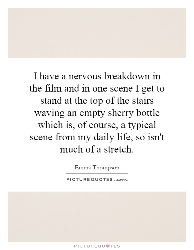 I have a nervous breakdown in the film and in one scene I get to stand at the top of the stairs waving an empty sherry bottle which is, of course, a typical scene from my daily life, so isn't much of a stretch Picture Quote #1