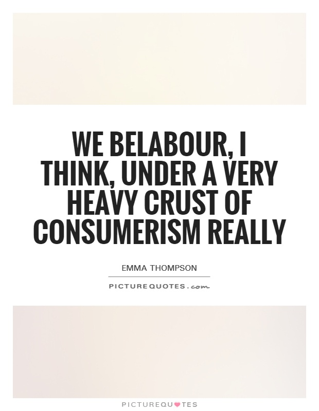 We belabour, I think, under a very heavy crust of consumerism really Picture Quote #1