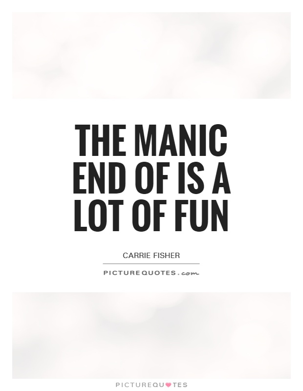 The manic end of is a lot of fun Picture Quote #1