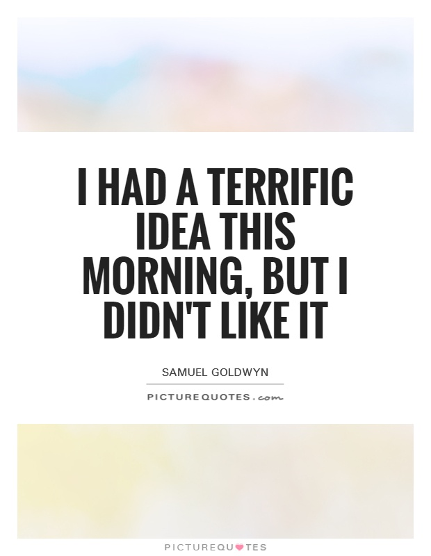 I had a terrific idea this morning, but I didn't like it Picture Quote #1