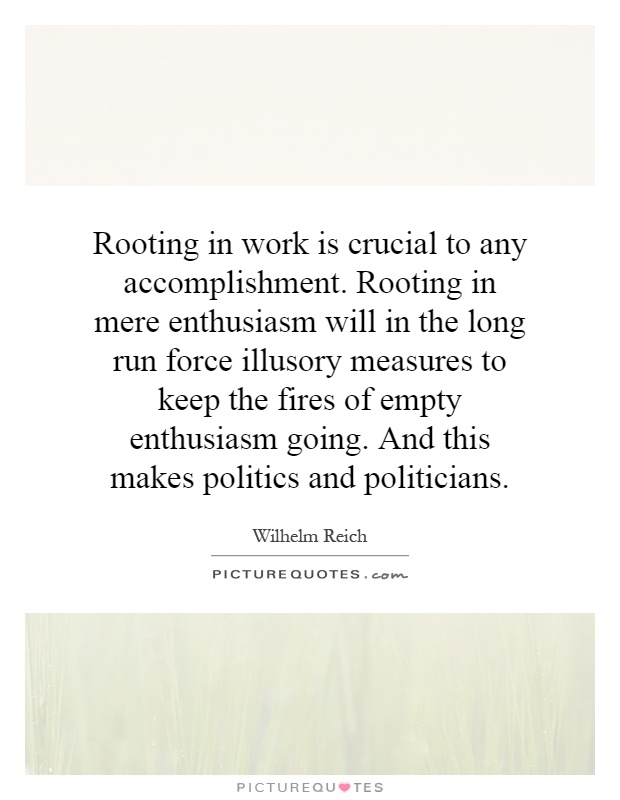 Rooting in work is crucial to any accomplishment. Rooting in mere enthusiasm will in the long run force illusory measures to keep the fires of empty enthusiasm going. And this makes politics and politicians Picture Quote #1