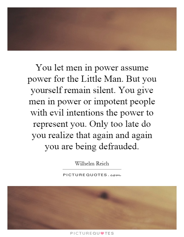 You let men in power assume power for the Little Man. But you yourself remain silent. You give men in power or impotent people with evil intentions the power to represent you. Only too late do you realize that again and again you are being defrauded Picture Quote #1
