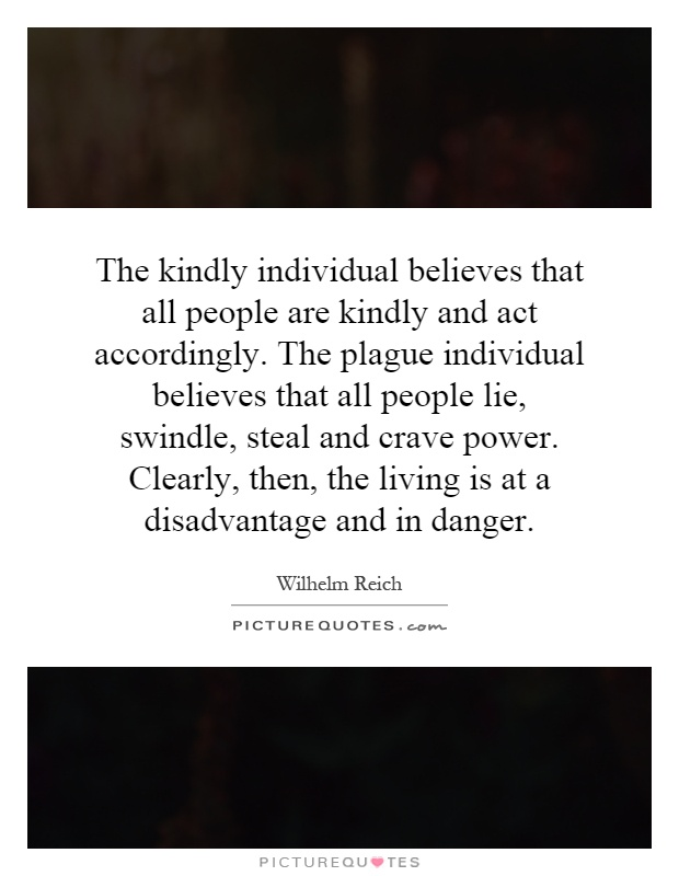The kindly individual believes that all people are kindly and act accordingly. The plague individual believes that all people lie, swindle, steal and crave power. Clearly, then, the living is at a disadvantage and in danger Picture Quote #1