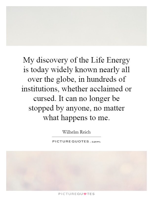 My discovery of the Life Energy is today widely known nearly all over the globe, in hundreds of institutions, whether acclaimed or cursed. It can no longer be stopped by anyone, no matter what happens to me Picture Quote #1