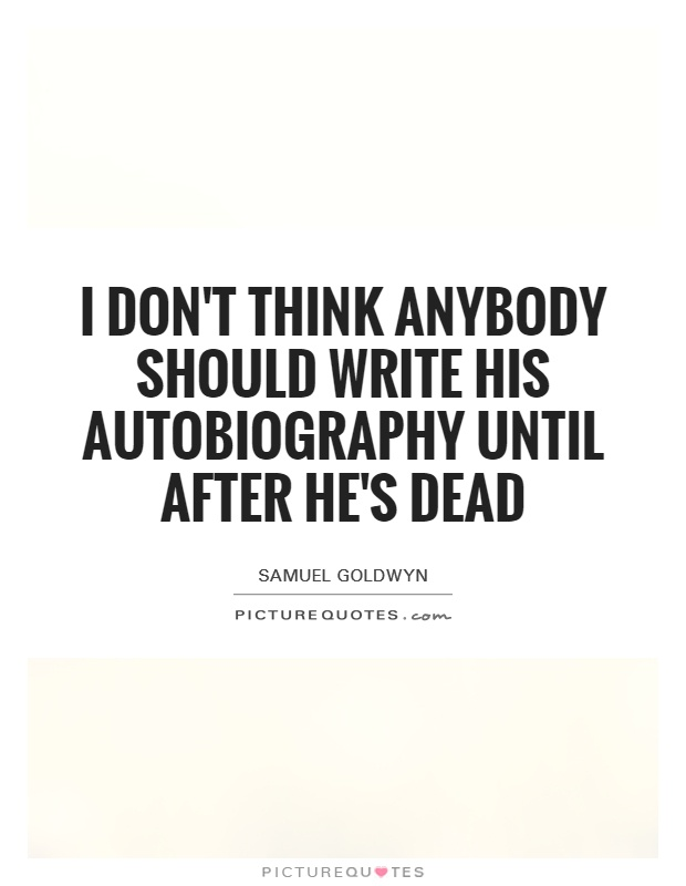 I don't think anybody should write his autobiography until after he's dead Picture Quote #1
