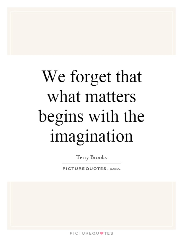 We forget that what matters begins with the imagination Picture Quote #1