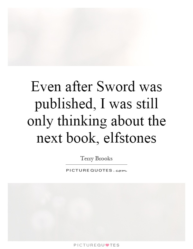 Even after Sword was published, I was still only thinking about the next book, elfstones Picture Quote #1