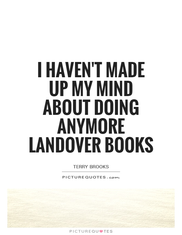 I haven't made up my mind about doing anymore Landover books Picture Quote #1
