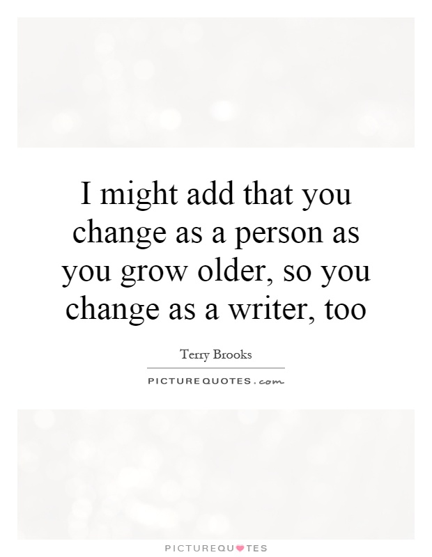 I might add that you change as a person as you grow older, so you change as a writer, too Picture Quote #1