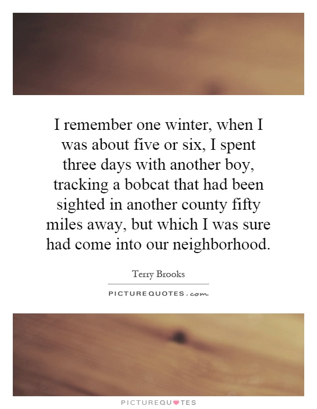 I remember one winter, when I was about five or six, I spent three days with another boy, tracking a bobcat that had been sighted in another county fifty miles away, but which I was sure had come into our neighborhood Picture Quote #1