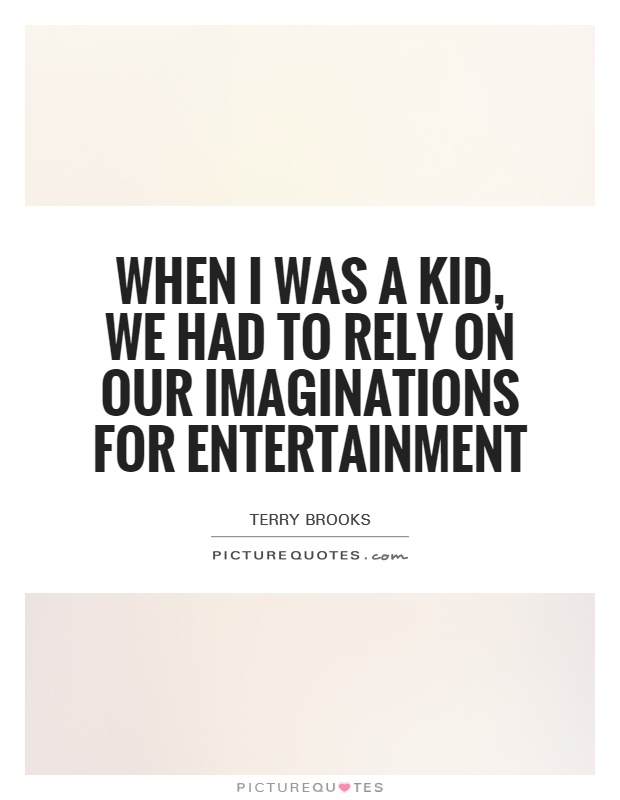 When I was a kid, we had to rely on our imaginations for entertainment Picture Quote #1