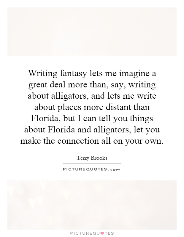 Writing fantasy lets me imagine a great deal more than, say, writing about alligators, and lets me write about places more distant than Florida, but I can tell you things about Florida and alligators, let you make the connection all on your own Picture Quote #1