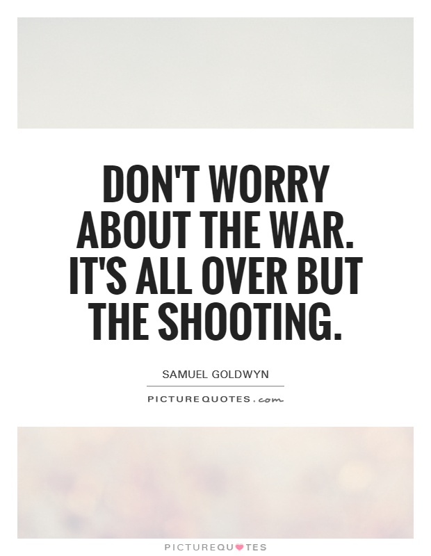 Don't worry about the war. It's all over but the shooting Picture Quote #1