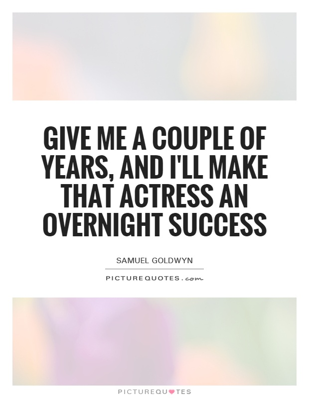 Give me a couple of years, and I'll make that actress an overnight success Picture Quote #1