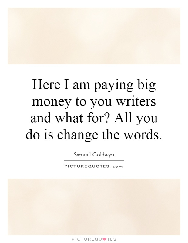 Here I am paying big money to you writers and what for? All you do is change the words Picture Quote #1