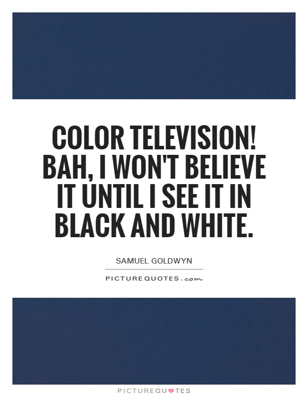 Color television! Bah, I won't believe it until I see it in black and white Picture Quote #1