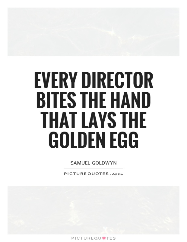 Every director bites the hand that lays the golden egg Picture Quote #1