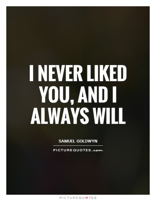 I never liked you, and I always will Picture Quote #1