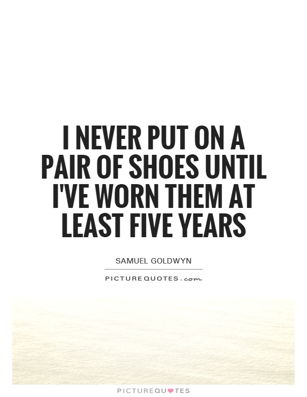I never put on a pair of shoes until I've worn them at least five years Picture Quote #1