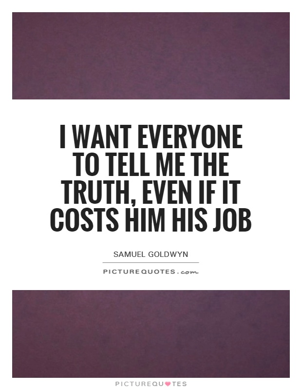 I want everyone to tell me the truth, even if it costs him his job Picture Quote #1