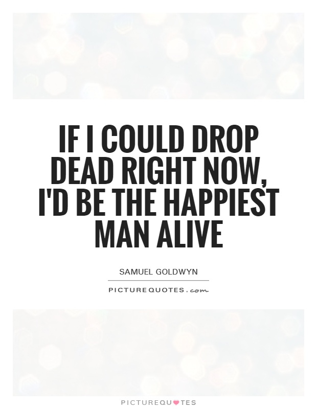 If I could drop dead right now, I'd be the happiest man alive Picture Quote #1