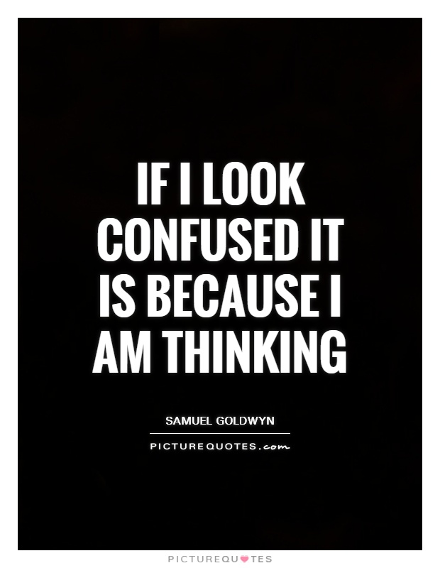 If I look confused it is because I am thinking Picture Quote #1