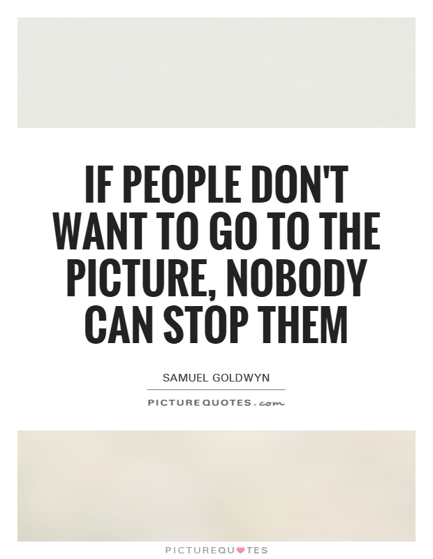 If people don't want to go to the picture, nobody can stop them Picture Quote #1