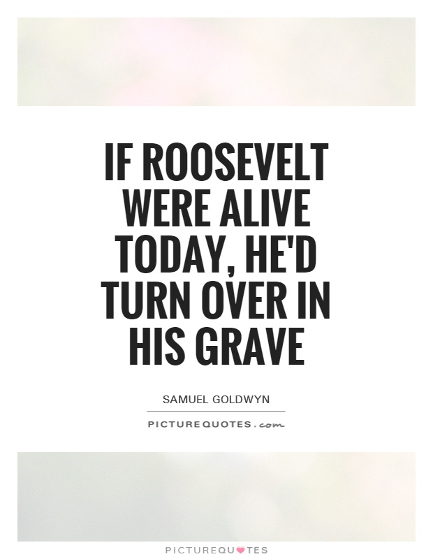If Roosevelt were alive today, he'd turn over in his grave Picture Quote #1