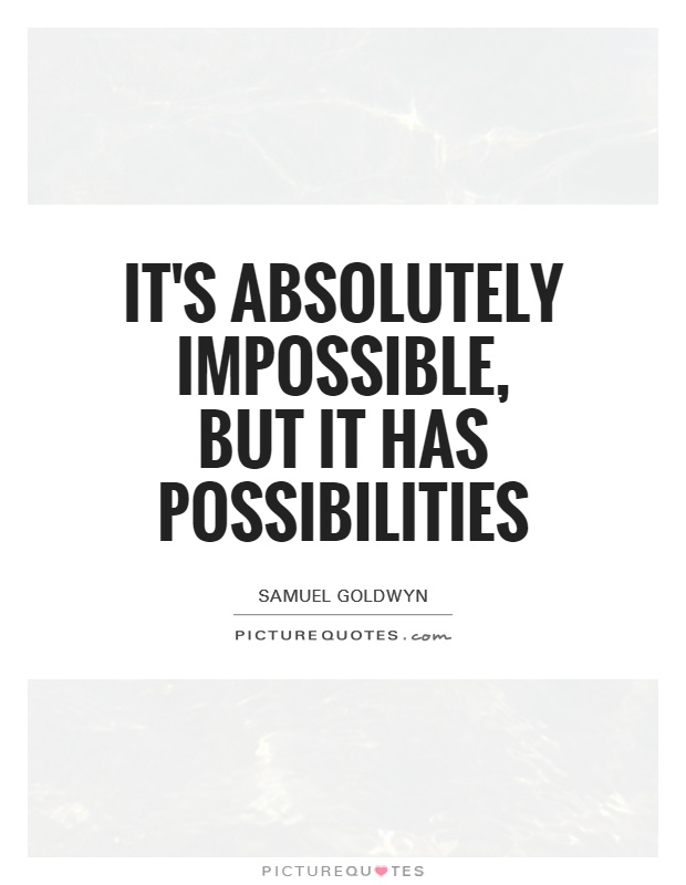 It's absolutely impossible, but it has possibilities Picture Quote #1