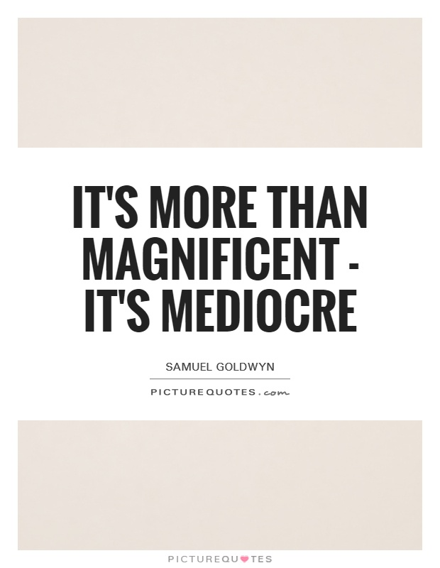 It's more than magnificent - it's mediocre Picture Quote #1