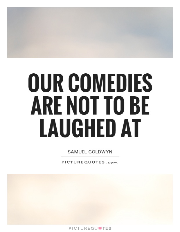 Our comedies are not to be laughed at Picture Quote #1