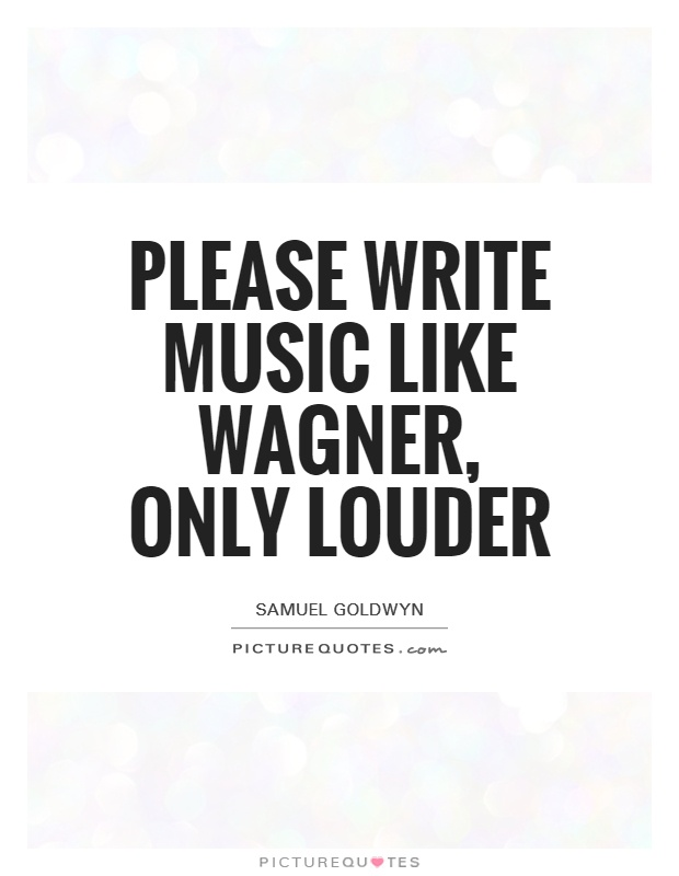 Please write music like Wagner, only louder Picture Quote #1