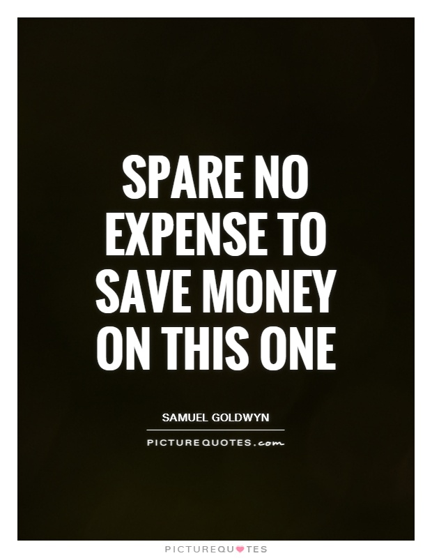 Spare no expense to save money on this one Picture Quote #1