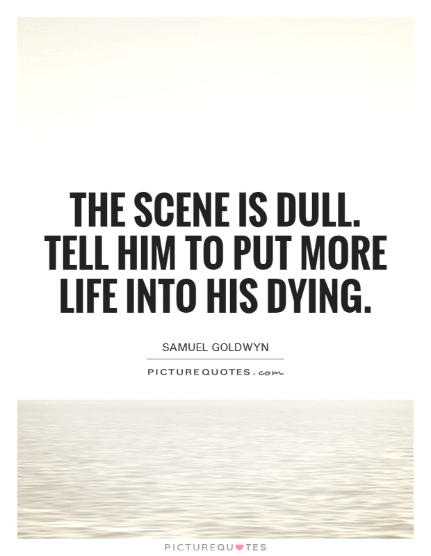 The scene is dull. Tell him to put more life into his dying Picture Quote #1