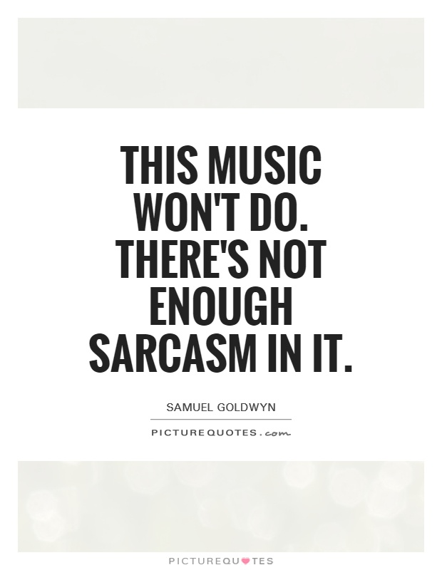 This music won't do. There's not enough sarcasm in it Picture Quote #1