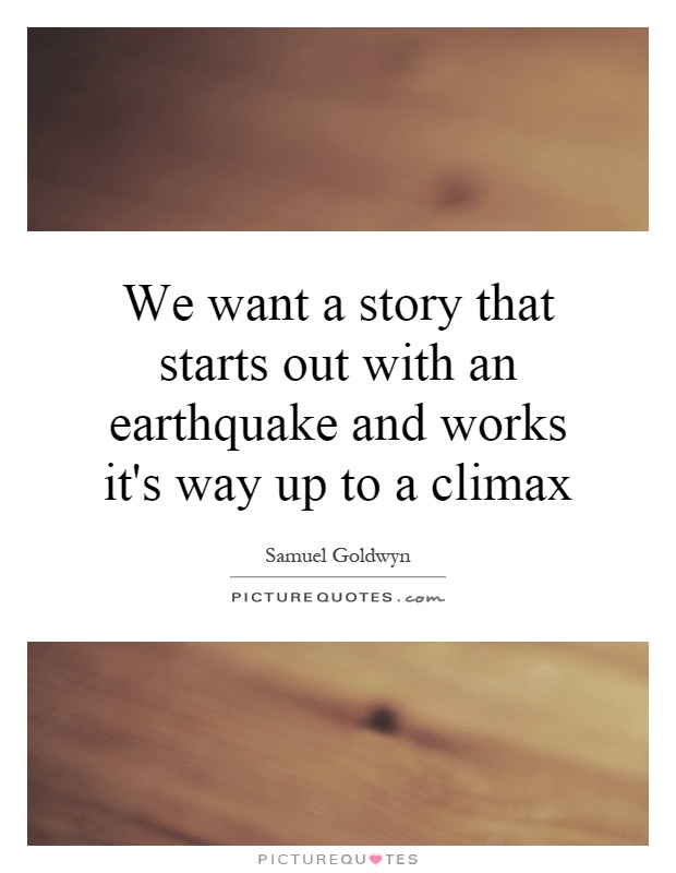 We want a story that starts out with an earthquake and works it's way up to a climax Picture Quote #1