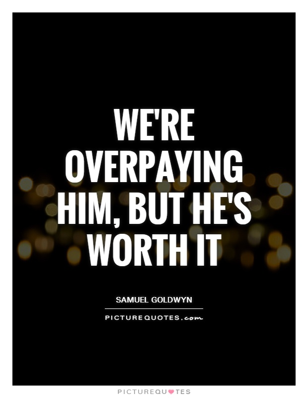 We're overpaying him, but he's worth it Picture Quote #1
