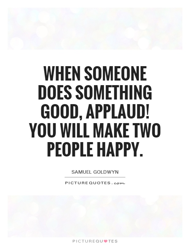When someone does something good, applaud! You will make two people happy Picture Quote #1