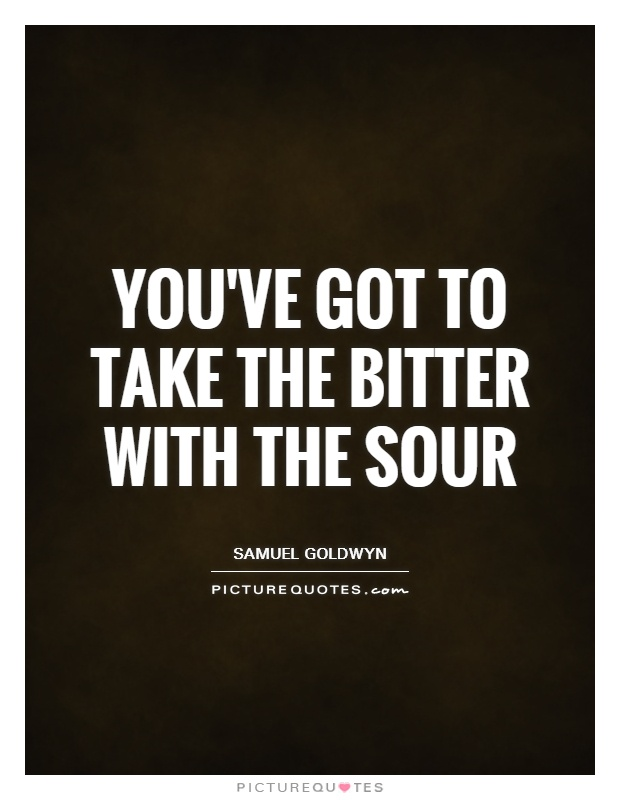 You've got to take the bitter with the sour Picture Quote #1