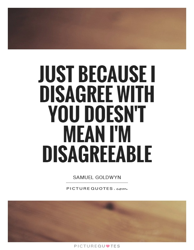 Just because I disagree with you doesn't mean I'm disagreeable Picture Quote #1