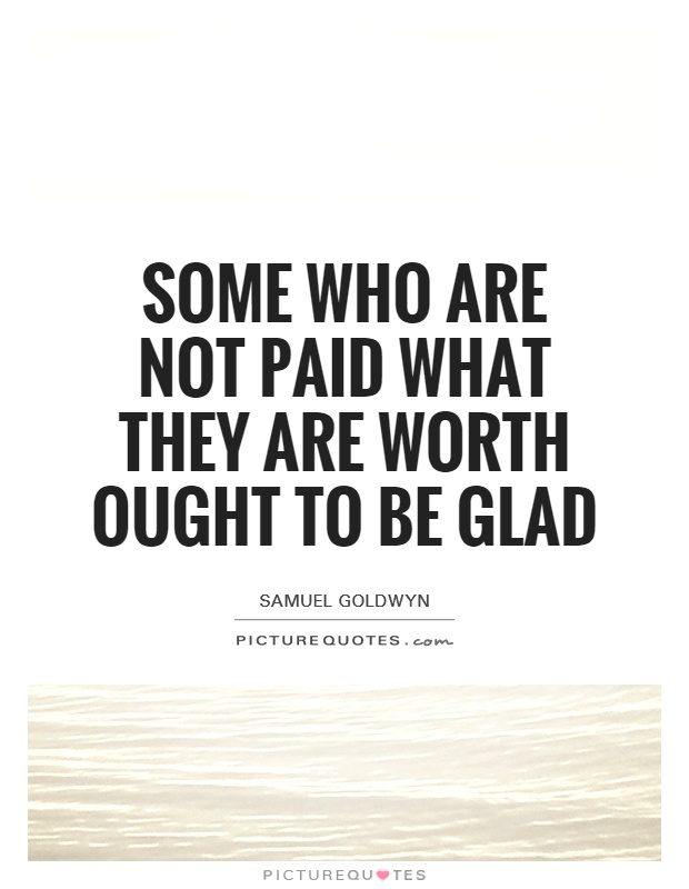 Some who are not paid what they are worth ought to be glad Picture Quote #1